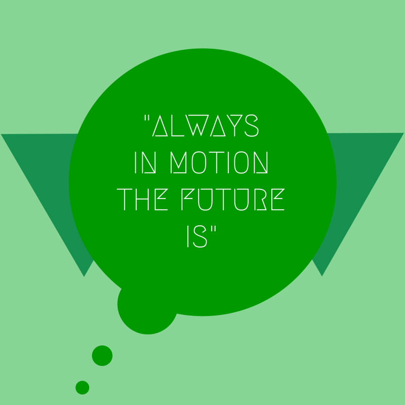 """""""Always in motion the future is"""" – Yoda"""